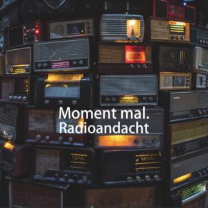Moment mal. Eine Radioandacht von Susanne Richter.